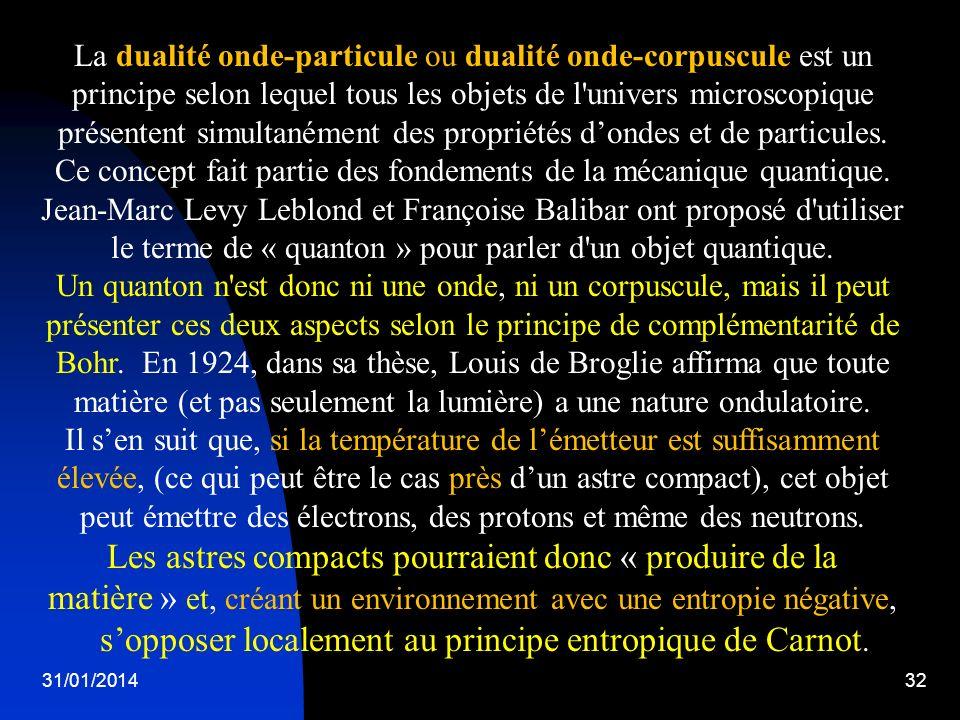 La dualité onde-particule ou dualité onde-corpuscule est un principe selon lequel tous les objets de l univers microscopique présentent simultanément des propriétés d'ondes et de particules. Ce concept fait partie des fondements de la mécanique quantique. Jean-Marc Levy Leblond et Françoise Balibar ont proposé d utiliser le terme de « quanton » pour parler d un objet quantique. Un quanton n est donc ni une onde, ni un corpuscule, mais il peut présenter ces deux aspects selon le principe de complémentarité de Bohr. En 1924, dans sa thèse, Louis de Broglie affirma que toute matière (et pas seulement la lumière) a une nature ondulatoire.