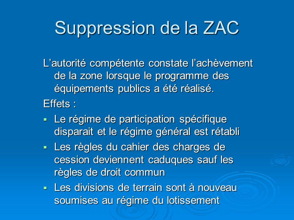 Suppression de la ZAC L'autorité compétente constate l'achèvement de la zone lorsque le programme des équipements publics a été réalisé.