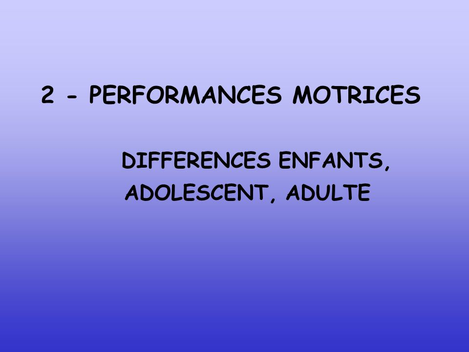 2 - PERFORMANCES MOTRICES DIFFERENCES ENFANTS, ADOLESCENT, ADULTE