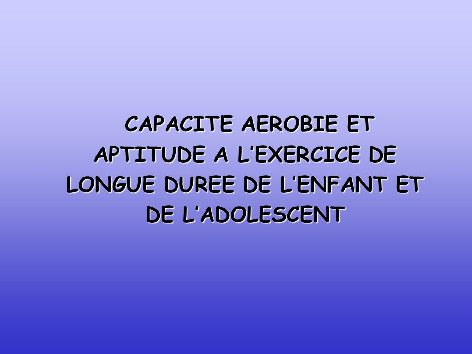 CAPACITE AEROBIE ET APTITUDE A L'EXERCICE DE LONGUE DUREE DE L'ENFANT ET DE L'ADOLESCENT
