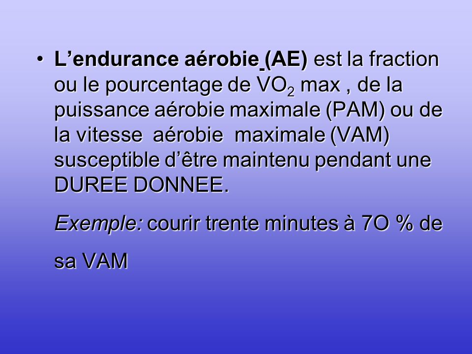 L'endurance aérobie (AE) est la fraction ou le pourcentage de VO2 max , de la puissance aérobie maximale (PAM) ou de la vitesse aérobie maximale (VAM) susceptible d'être maintenu pendant une DUREE DONNEE.