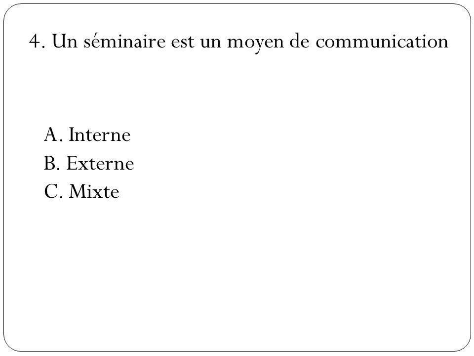 4. Un séminaire est un moyen de communication A. Interne B. Externe C