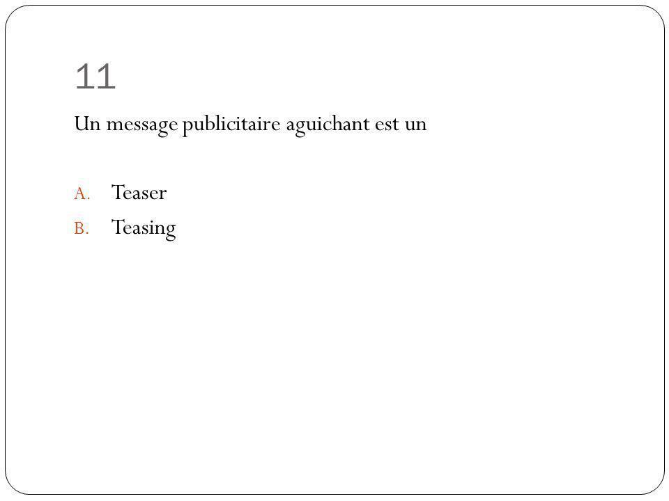 11 Un message publicitaire aguichant est un Teaser Teasing