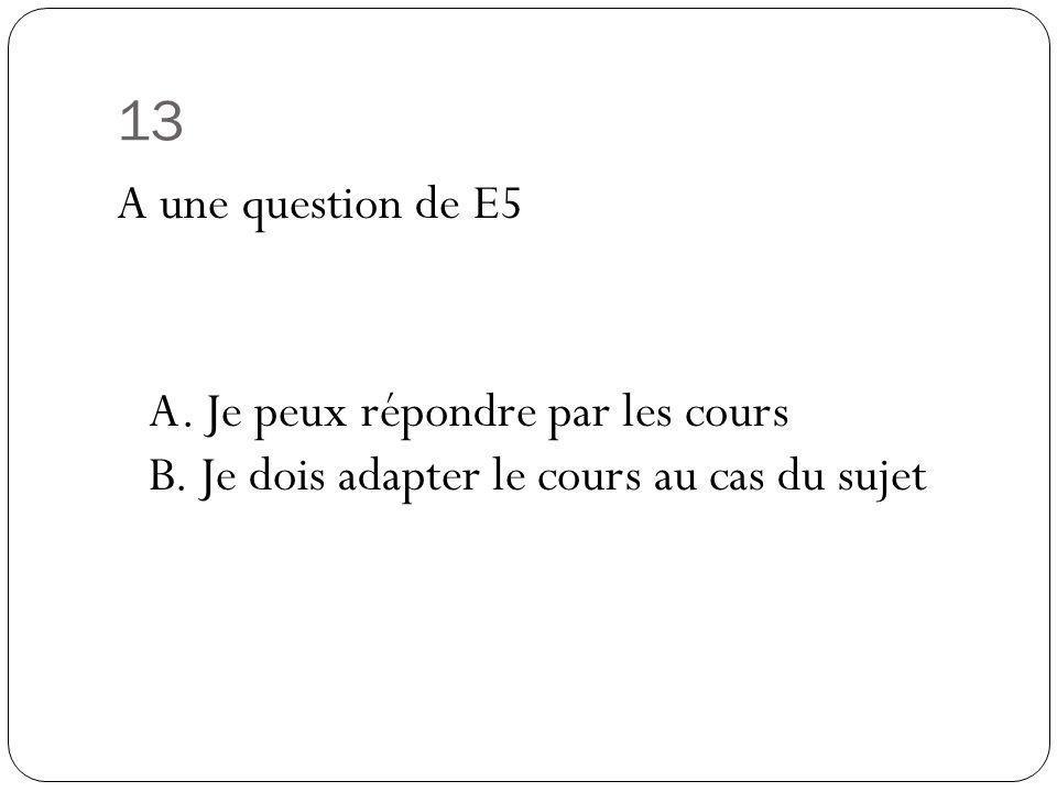 13 A une question de E5 A. Je peux répondre par les cours B.