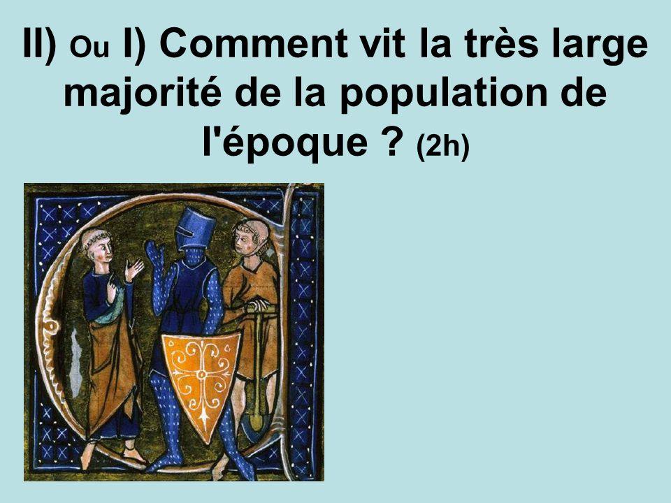 II) Ou I) Comment vit la très large majorité de la population de l époque (2h)