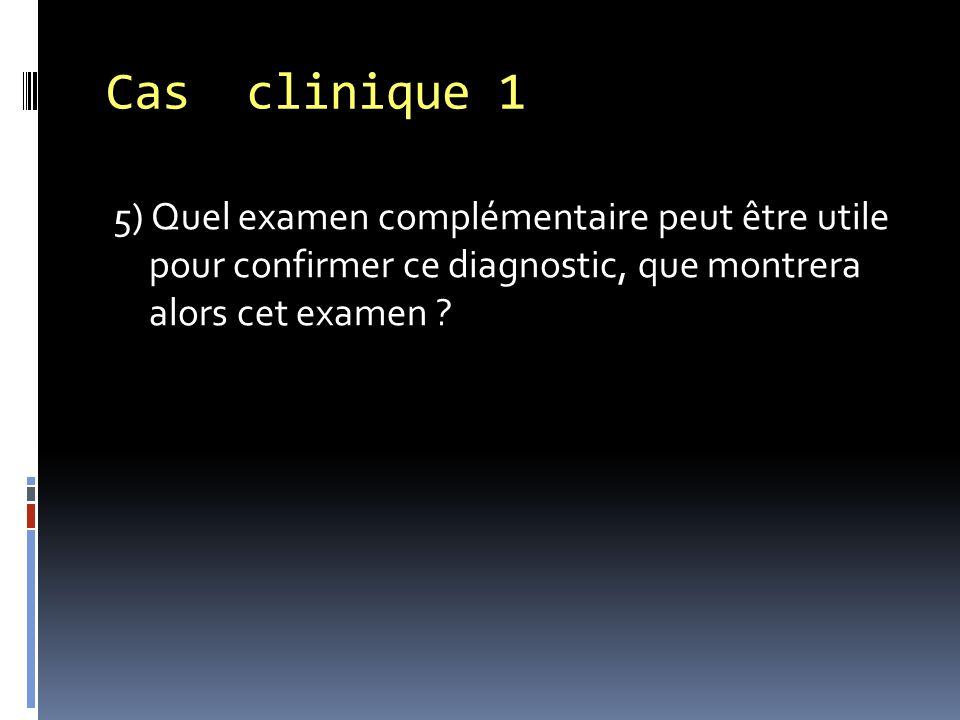 Cas clinique 1 5) Quel examen complémentaire peut être utile pour confirmer ce diagnostic, que montrera alors cet examen