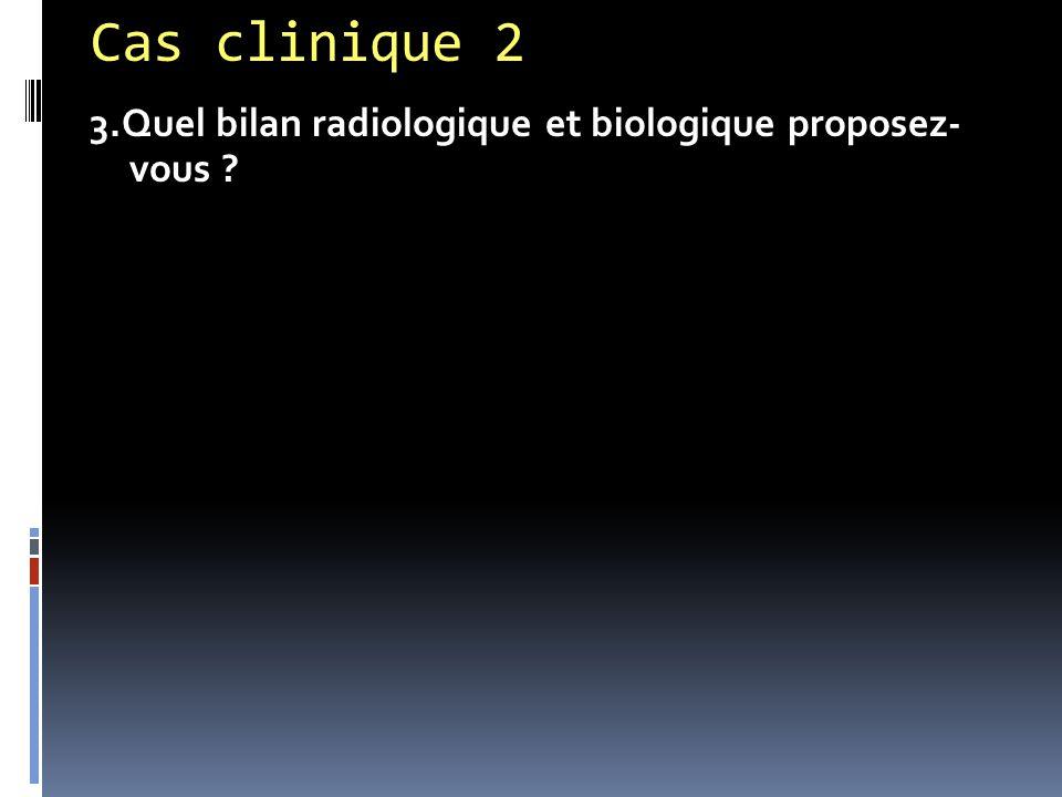 Cas clinique 2 3.Quel bilan radiologique et biologique proposez- vous