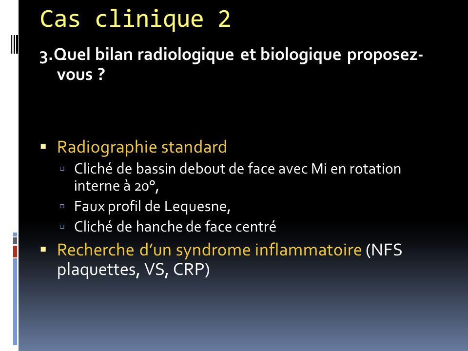Cas clinique 2 3.Quel bilan radiologique et biologique proposez- vous Radiographie standard.