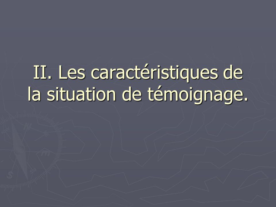 II. Les caractéristiques de la situation de témoignage.