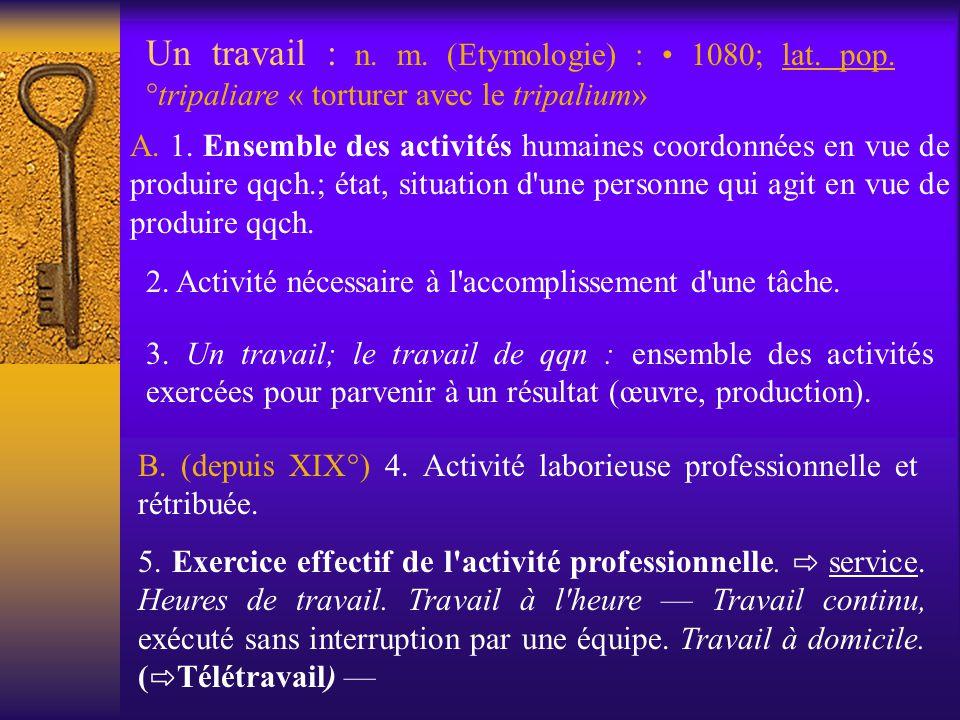 Un travail : n. m. (Etymologie) : • 1080; lat. pop
