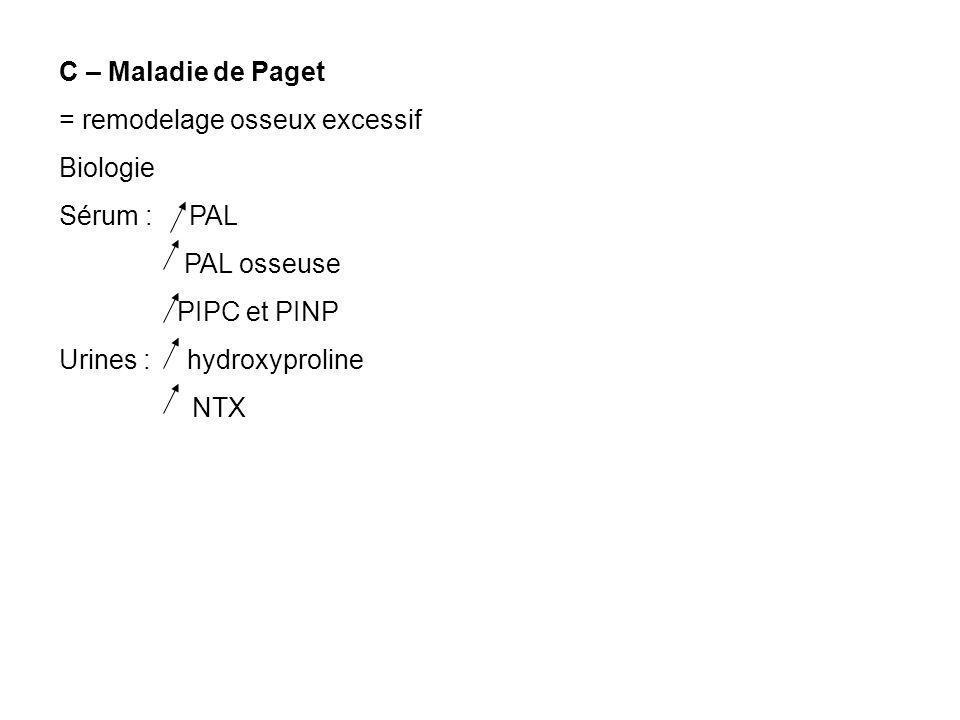 C – Maladie de Paget = remodelage osseux excessif. Biologie. Sérum : PAL. PAL osseuse. PIPC et PINP.