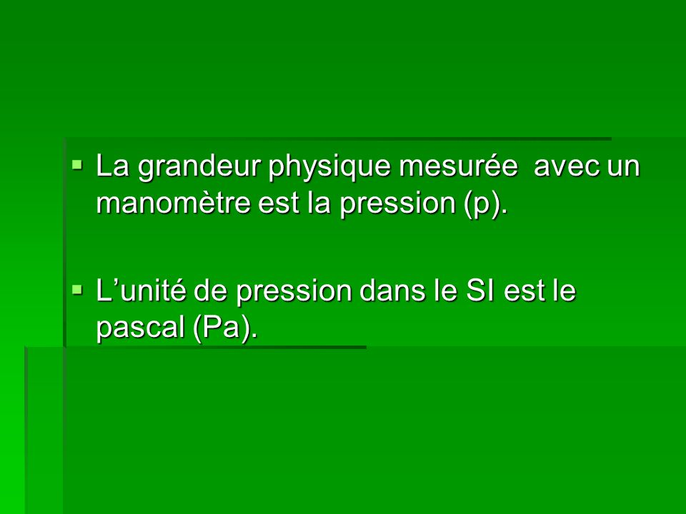 La grandeur physique mesurée avec un manomètre est la pression (p).