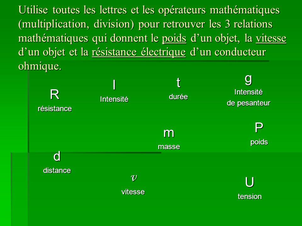 Utilise toutes les lettres et les opérateurs mathématiques (multiplication, division) pour retrouver les 3 relations mathématiques qui donnent le poids d'un objet, la vitesse d'un objet et la résistance électrique d'un conducteur ohmique.
