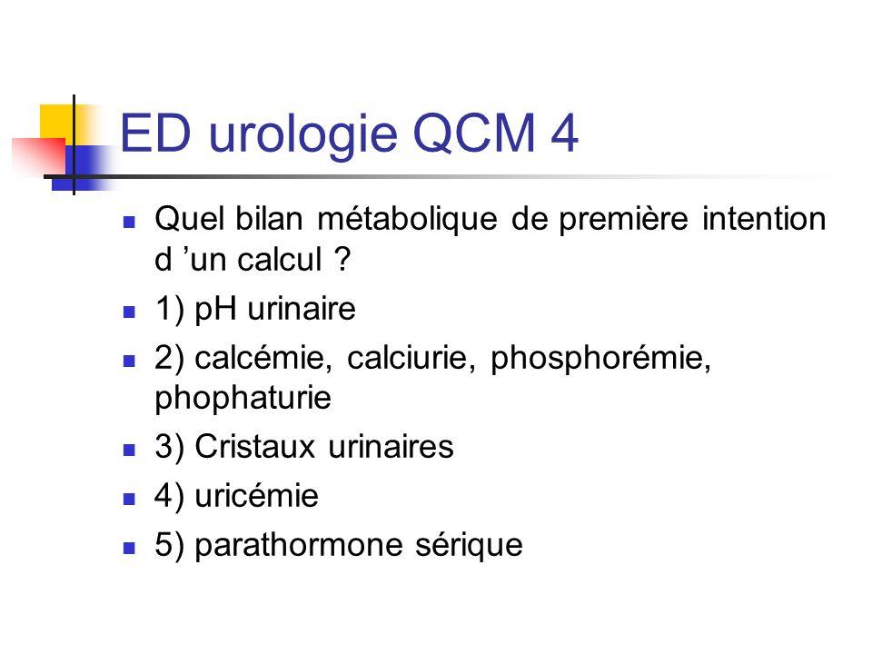 ED urologie QCM 4 Quel bilan métabolique de première intention d 'un calcul 1) pH urinaire. 2) calcémie, calciurie, phosphorémie, phophaturie.