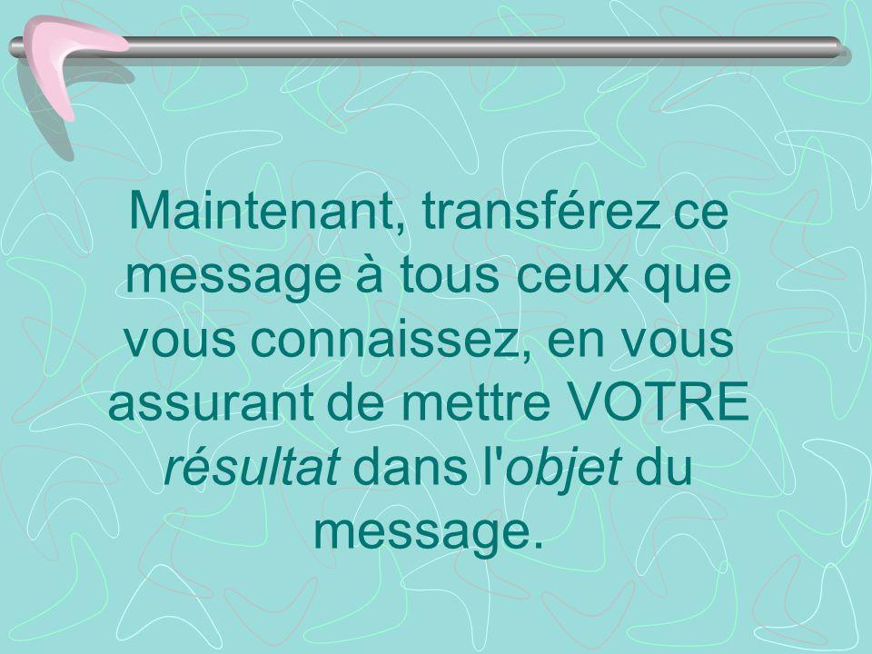 Maintenant, transférez ce message à tous ceux que vous connaissez, en vous assurant de mettre VOTRE résultat dans l objet du message.