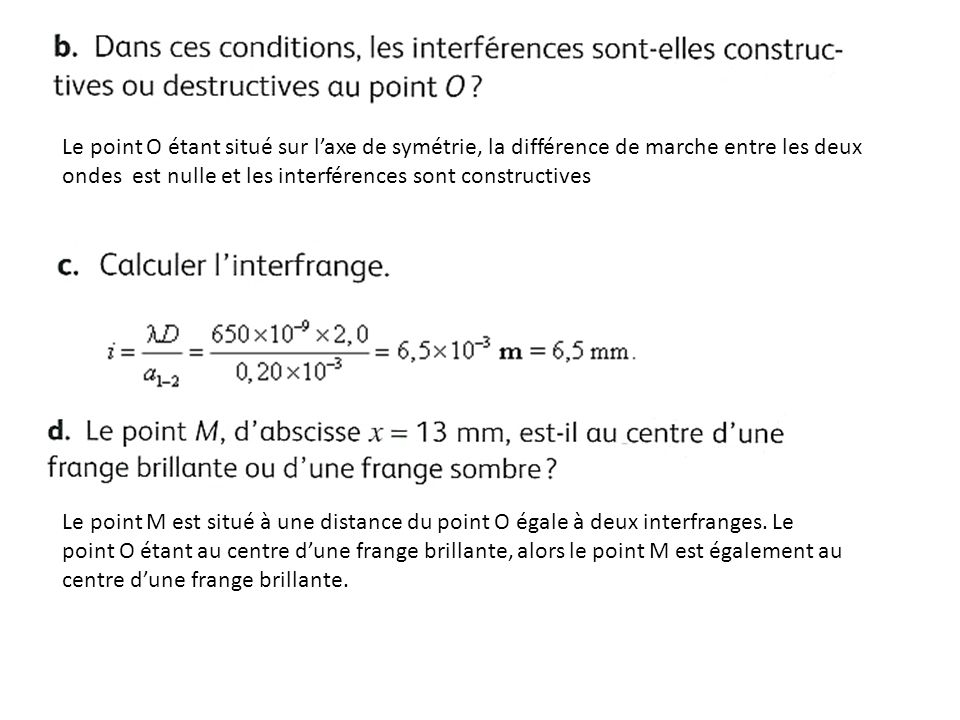 Le point O étant situé sur l'axe de symétrie, la différence de marche entre les deux ondes est nulle et les interférences sont constructives