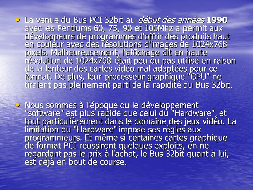La venue du Bus PCI 32bit au début des années 1990 avec les Pentiums 60, 75, 90 et 100Mhz a permit aux développeurs de programmes d offrir des produits haut en couleur avec des résolutions d images de 1024x768 pixels. Malheureusement, l affichage dit en haute résolution de 1024x768 était peu ou pas utilisé en raison de la lenteur des cartes vidéo mal adaptées pour ce format. De plus, leur processeur graphique GPU ne tiraient pas pleinement parti de la rapidité du Bus 32bit.