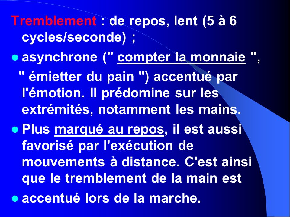 Tremblement : de repos, lent (5 à 6 cycles/seconde) ;