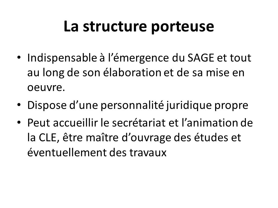 La structure porteuse Indispensable à l'émergence du SAGE et tout au long de son élaboration et de sa mise en oeuvre.