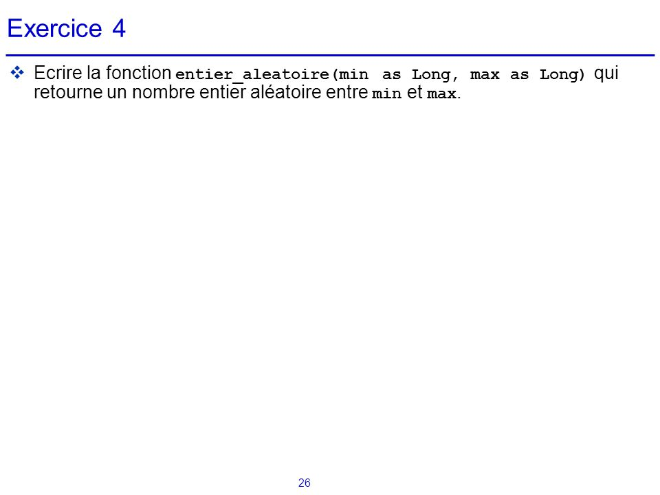 Exercice 4 Ecrire la fonction entier_aleatoire(min as Long, max as Long) qui retourne un nombre entier aléatoire entre min et max.