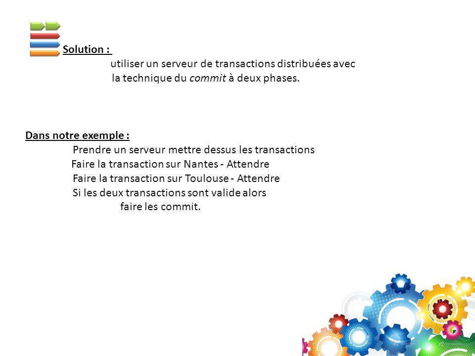 Solution : utiliser un serveur de transactions distribuées avec. la technique du commit à deux phases.