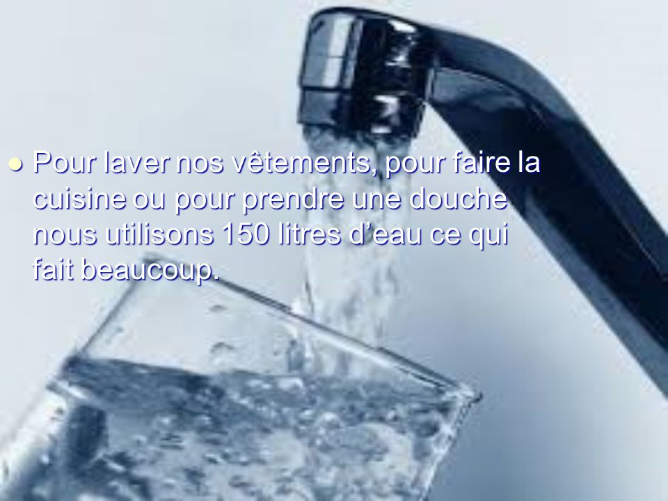 Pour laver nos vêtements, pour faire la cuisine ou pour prendre une douche nous utilisons 150 litres d'eau ce qui fait beaucoup.