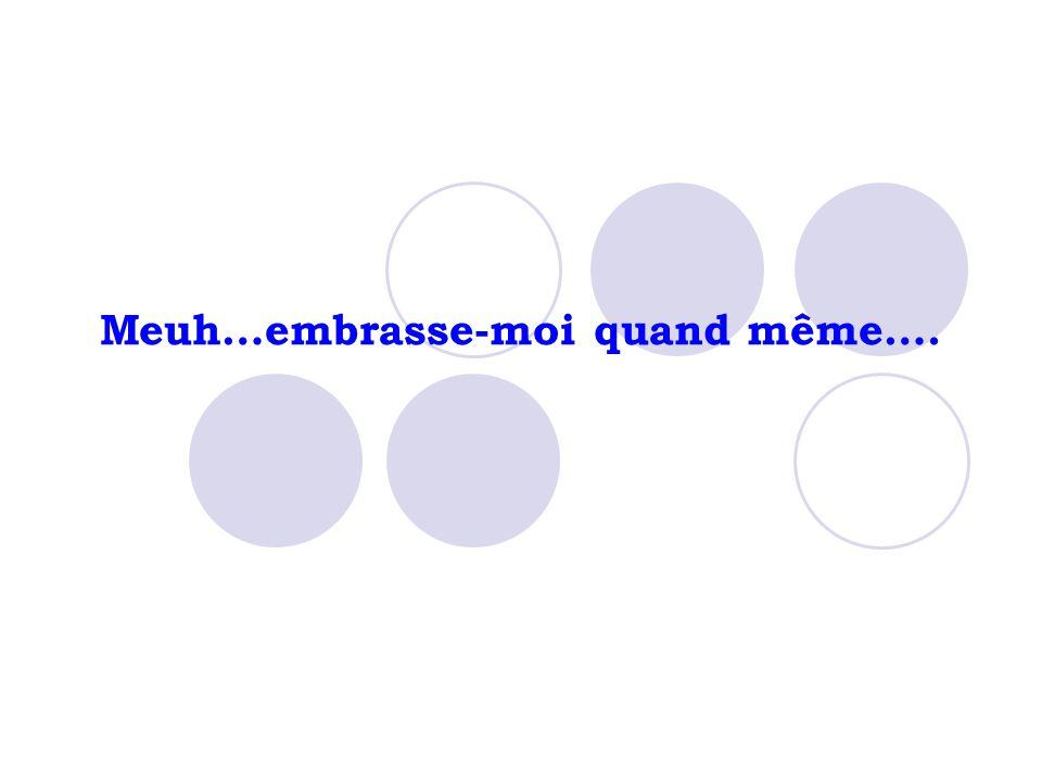 Meuh…embrasse-moi quand même….