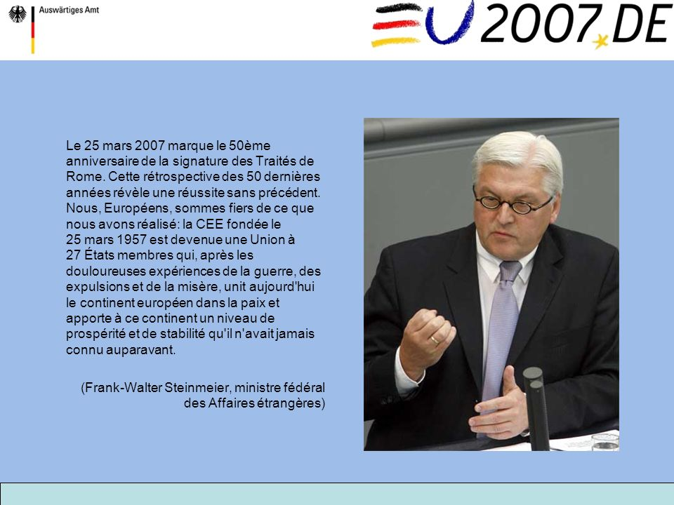 Le 25 mars 2007 marque le 50ème anniversaire de la signature des Traités de Rome. Cette rétrospective des 50 dernières années révèle une réussite sans précédent. Nous, Européens, sommes fiers de ce que nous avons réalisé: la CEE fondée le 25 mars 1957 est devenue une Union à 27 États membres qui, après les douloureuses expériences de la guerre, des expulsions et de la misère, unit aujourd hui le continent européen dans la paix et apporte à ce continent un niveau de prospérité et de stabilité qu il n avait jamais connu auparavant.