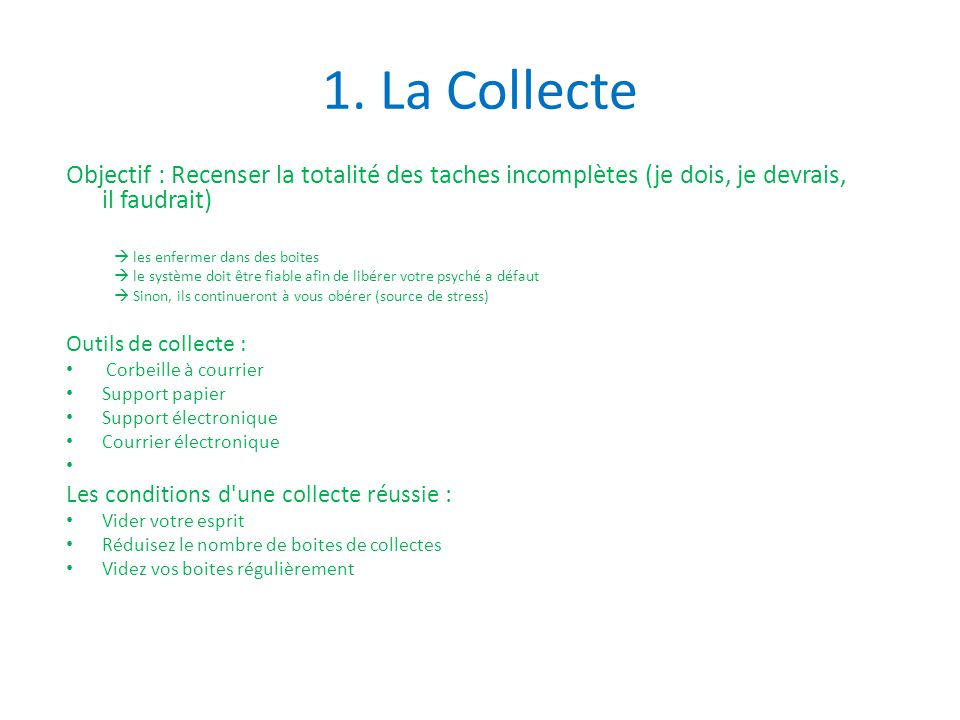 1. La Collecte Objectif : Recenser la totalité des taches incomplètes (je dois, je devrais, il faudrait)