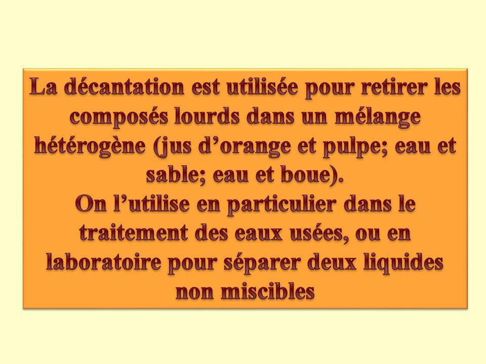 La décantation est utilisée pour retirer les composés lourds dans un mélange hétérogène (jus d'orange et pulpe; eau et sable; eau et boue).