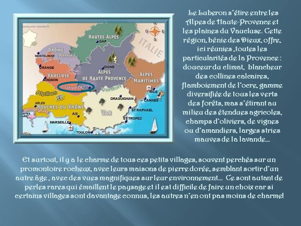 Le Luberon s'étire entre les Alpes de Haute-Provence et les plaines du Vaucluse. Cette région, bénie des Dieux, offre, ici réunies ,toutes les particularités de la Provence : douceur du climat, blancheur des collines calcaires, flamboiement de l'ocre, gamme diversifiée de tous les verts des forêts, mas s'étirant au milieu des étendues agricoles, champs d'oliviers, de vignes ou d'amandiers, larges stries mauves de la lavande…