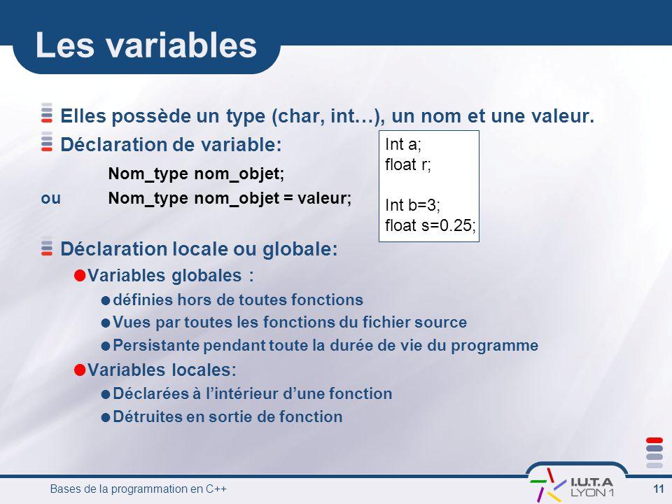 Les variables Elles possède un type (char, int…), un nom et une valeur. Déclaration de variable: Nom_type nom_objet;