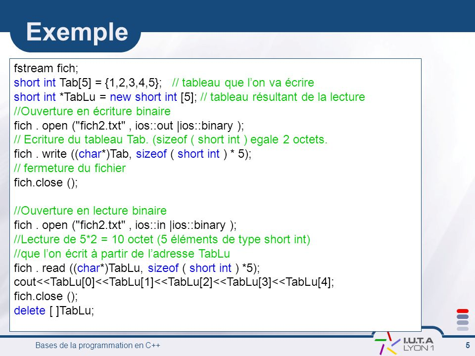 Exemple fstream fich; short int Tab[5] = {1,2,3,4,5}; // tableau que l'on va écrire.