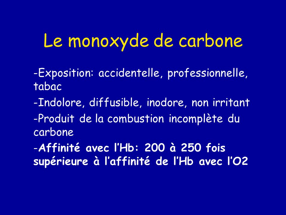 Le monoxyde de carbone Exposition: accidentelle, professionnelle, tabac. Indolore, diffusible, inodore, non irritant.