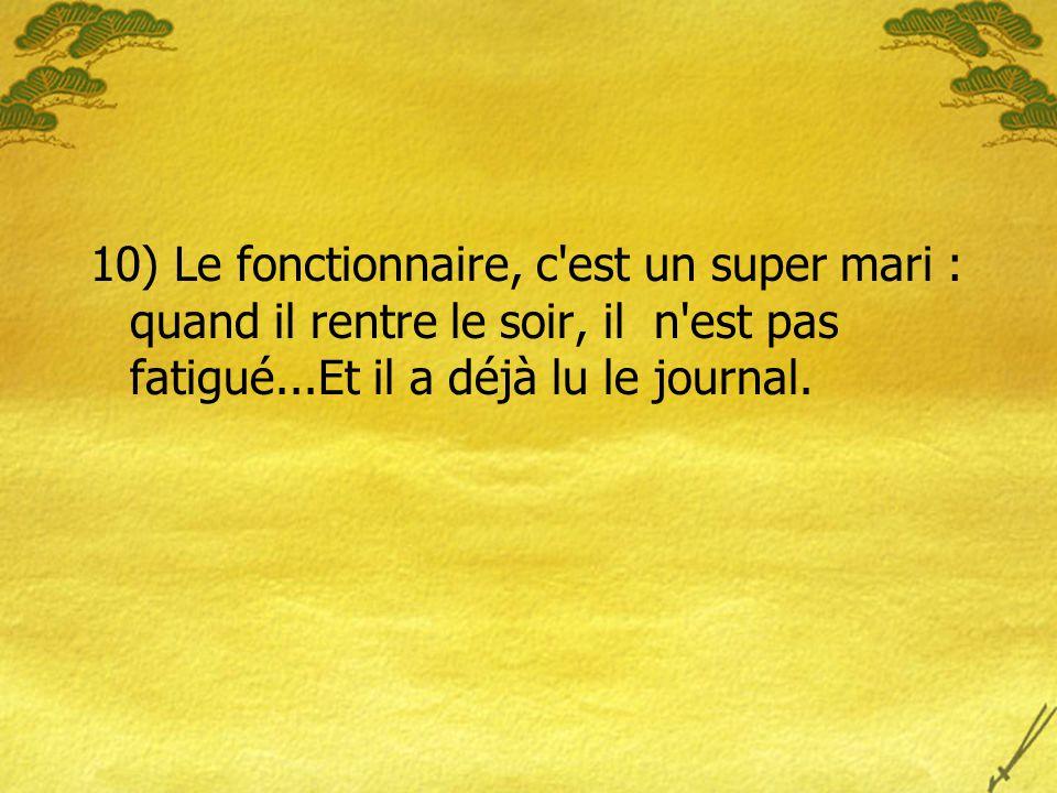 10) Le fonctionnaire, c est un super mari : quand il rentre le soir, il n est pas fatigué...Et il a déjà lu le journal.