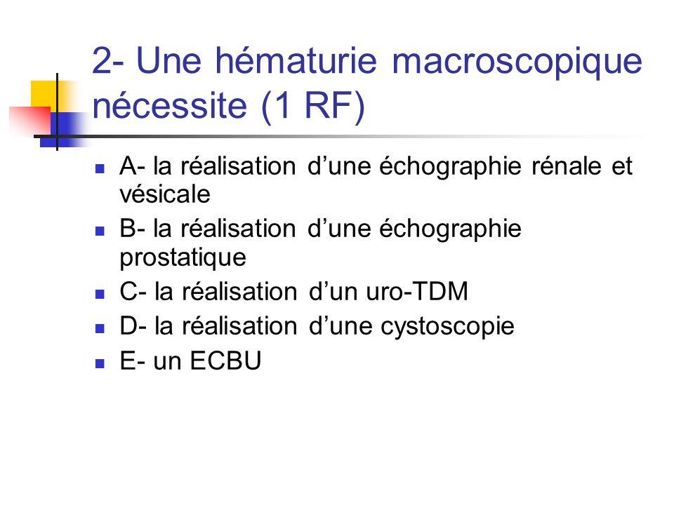 2- Une hématurie macroscopique nécessite (1 RF)