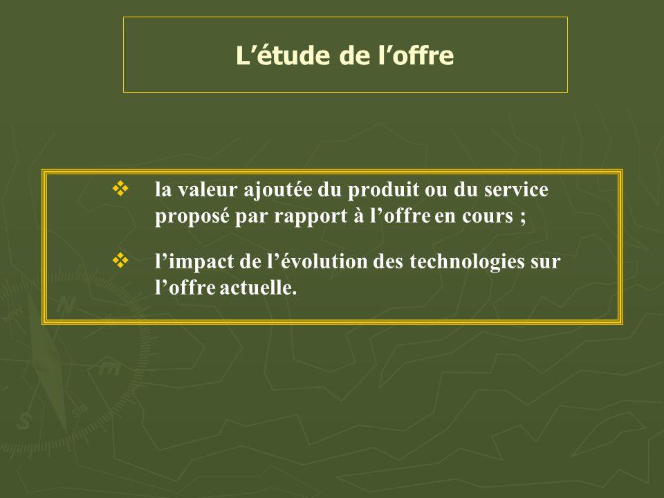 L'étude de l'offre la valeur ajoutée du produit ou du service proposé par rapport à l'offre en cours ;
