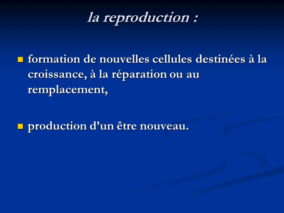 la reproduction : formation de nouvelles cellules destinées à la croissance, à la réparation ou au remplacement,