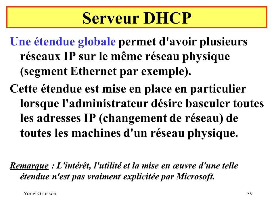 Serveur DHCP Une étendue globale permet d avoir plusieurs réseaux IP sur le même réseau physique (segment Ethernet par exemple).