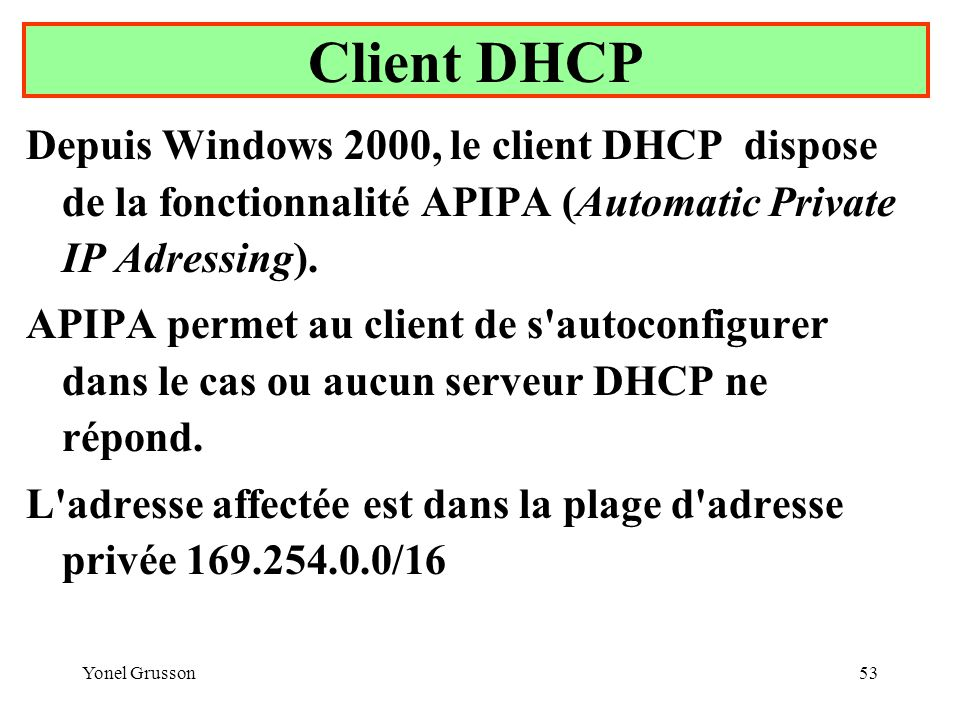 Client DHCP Depuis Windows 2000, le client DHCP dispose de la fonctionnalité APIPA (Automatic Private IP Adressing).