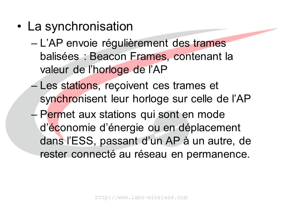 La synchronisation L'AP envoie régulièrement des trames balisées : Beacon Frames, contenant la valeur de l'horloge de l'AP.