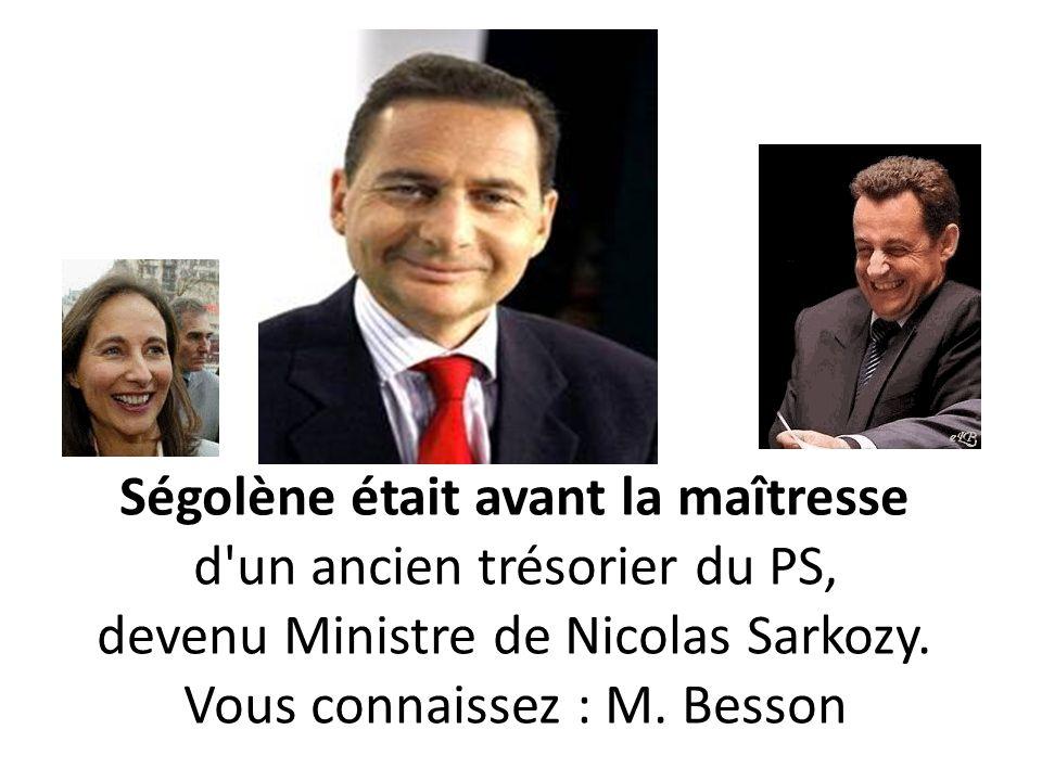 Ségolène était avant la maîtresse d un ancien trésorier du PS, devenu Ministre de Nicolas Sarkozy. Vous connaissez : M.