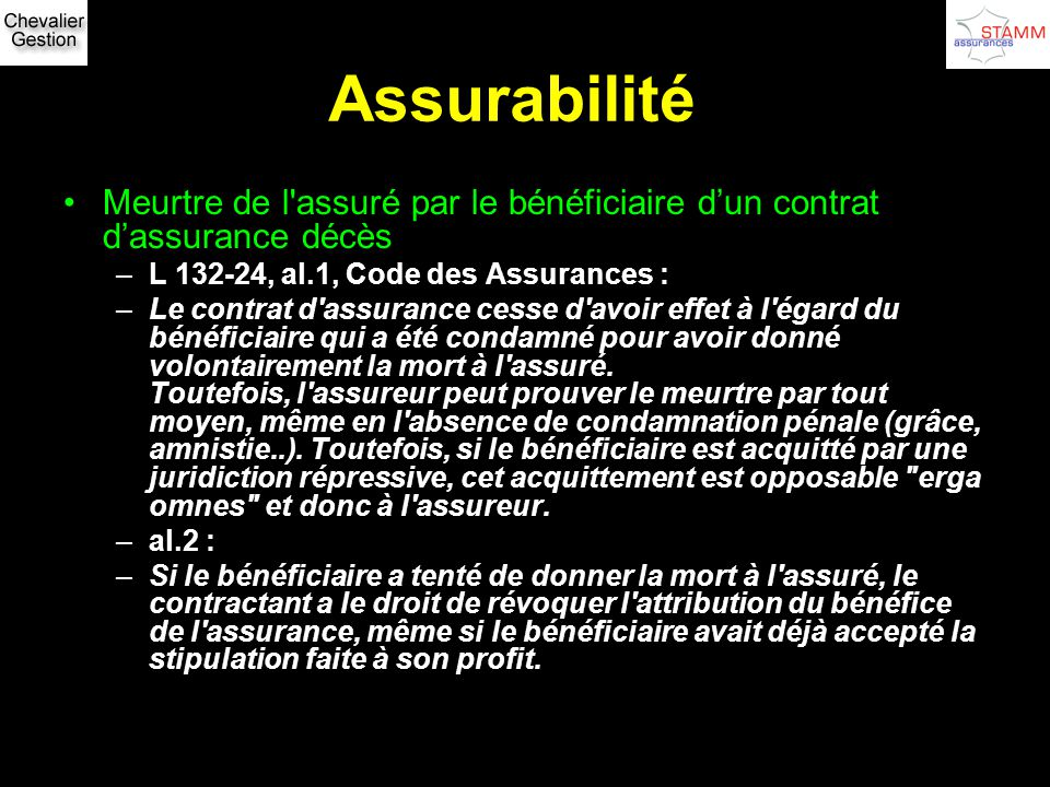 Assurabilité Meurtre de l assuré par le bénéficiaire d'un contrat d'assurance décès. L 132-24, al.1, Code des Assurances :