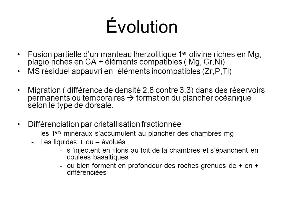 Évolution Fusion partielle d'un manteau lherzolitique 1er olivine riches en Mg, plagio riches en CA + éléments compatibles ( Mg, Cr,Ni)