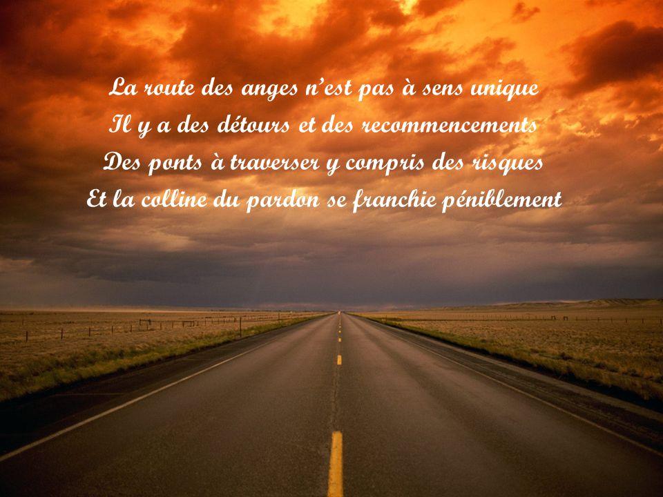 La route des anges n'est pas à sens unique Il y a des détours et des recommencements Des ponts à traverser y compris des risques Et la colline du pardon se franchie péniblement