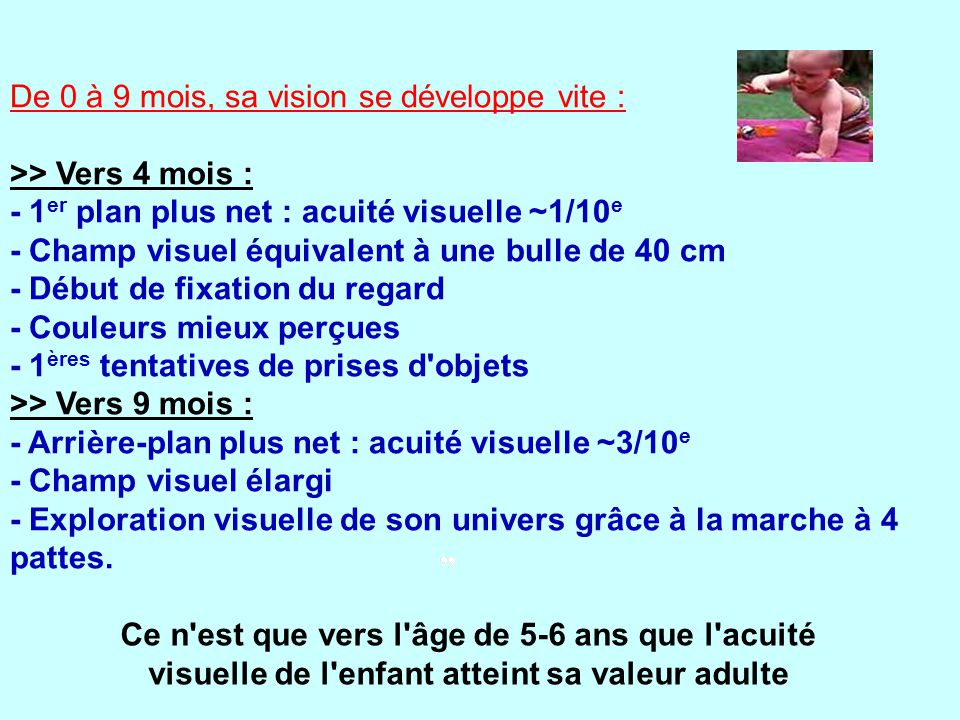 De 0 à 9 mois, sa vision se développe vite : >> Vers 4 mois : - 1er plan plus net : acuité visuelle ~1/10e - Champ visuel équivalent à une bulle de 40 cm - Début de fixation du regard - Couleurs mieux perçues - 1ères tentatives de prises d objets