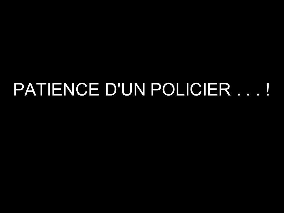 PATIENCE D UN POLICIER . . . !