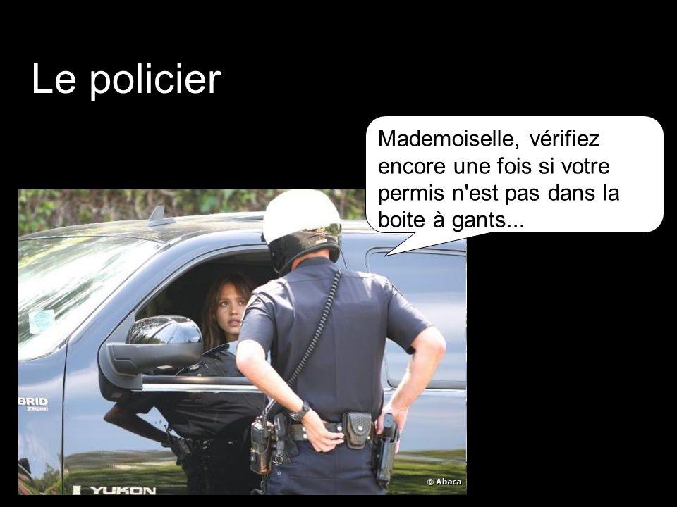 Le policier Mademoiselle, vérifiez encore une fois si votre permis n est pas dans la boite à gants...