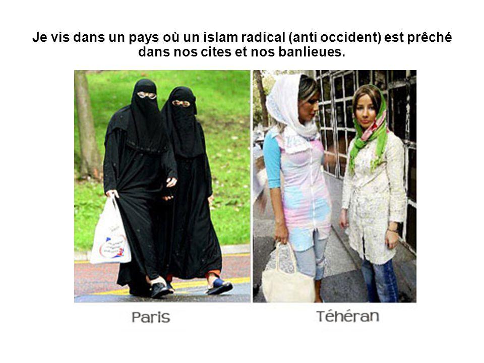 Je vis dans un pays où un islam radical (anti occident) est prêché dans nos cites et nos banlieues.