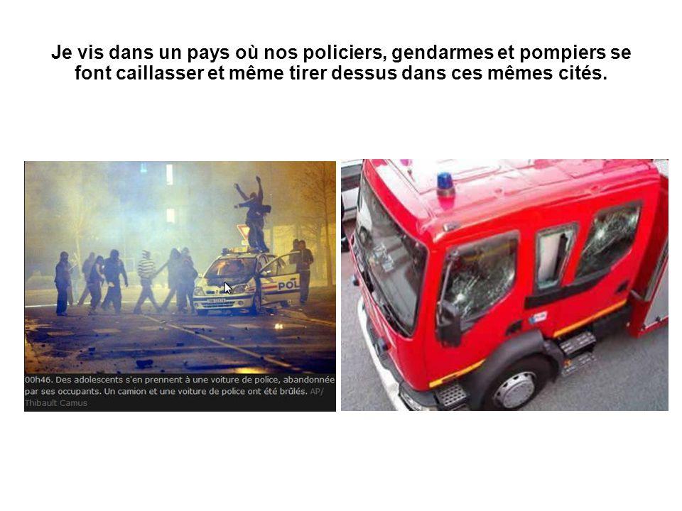 Je vis dans un pays où nos policiers, gendarmes et pompiers se font caillasser et même tirer dessus dans ces mêmes cités.